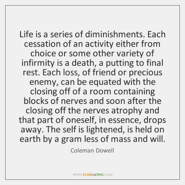 Life is a series of diminishments. Each cessation of an activity either ...