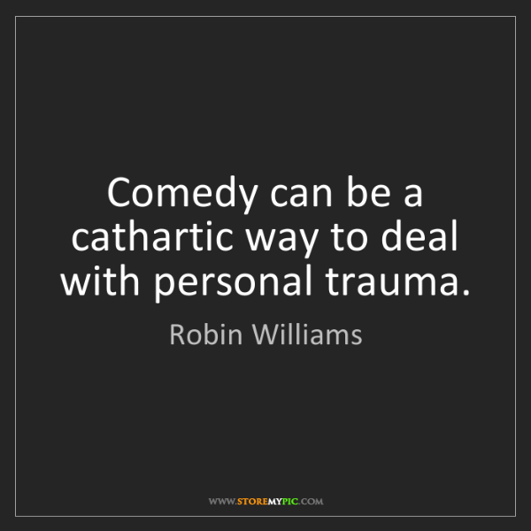 Robin Williams: Comedy can be a cathartic way to deal with personal trauma.