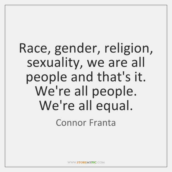 Race, gender, religion, sexuality, we are all people and that's it. We're ...