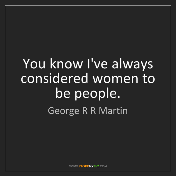 George R R Martin: You know I've always considered women to be people.
