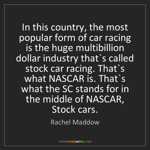 Rachel Maddow: In this country, the most popular form of car racing...
