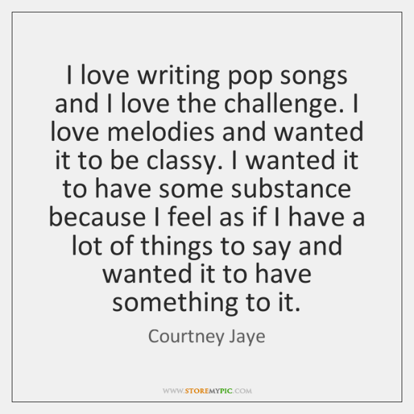 I love writing pop songs and I love the challenge. I love ...