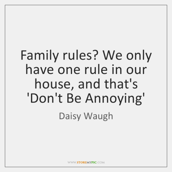 Family rules? We only have one rule in our house, and that's ...