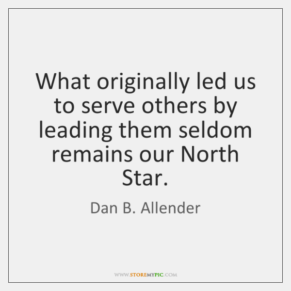 What originally led us to serve others by leading them seldom remains ...