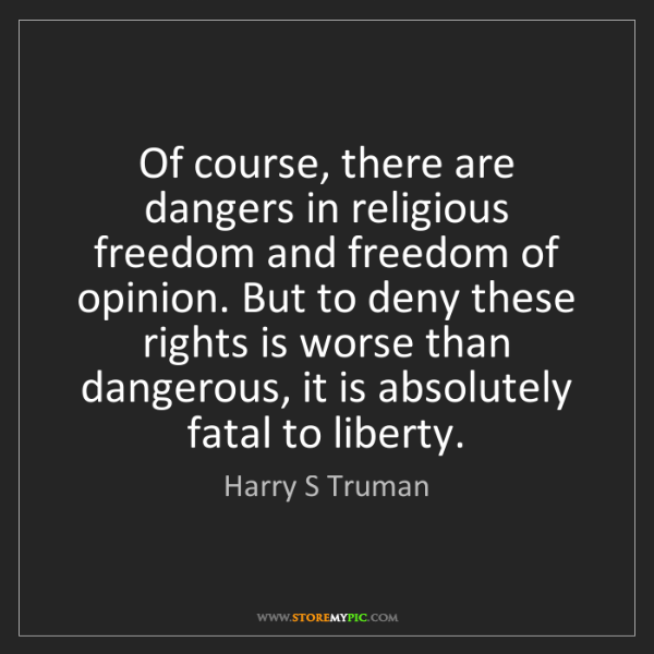 Harry S Truman: Of course, there are dangers in religious freedom and...