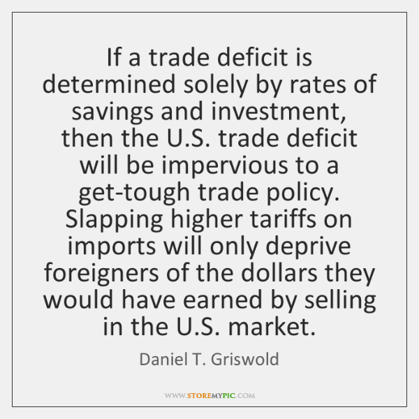 If a trade deficit is determined solely by rates of savings and ...