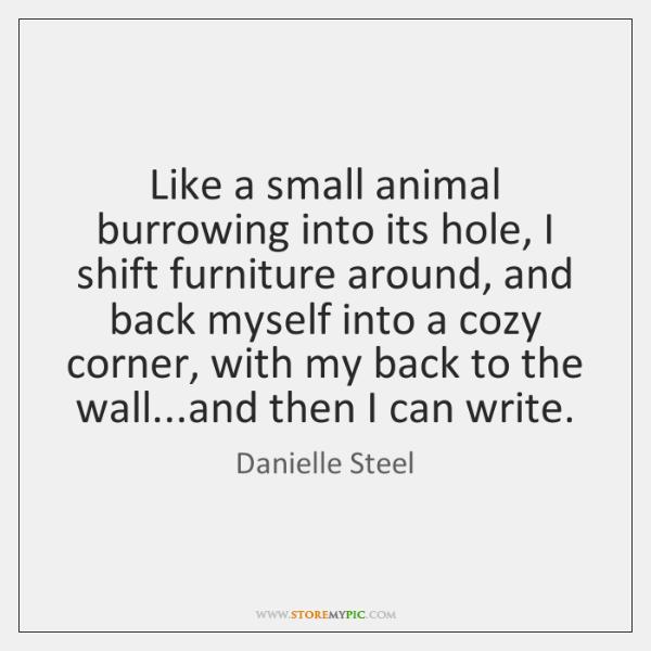 Like a small animal burrowing into its hole, I shift furniture around, ...