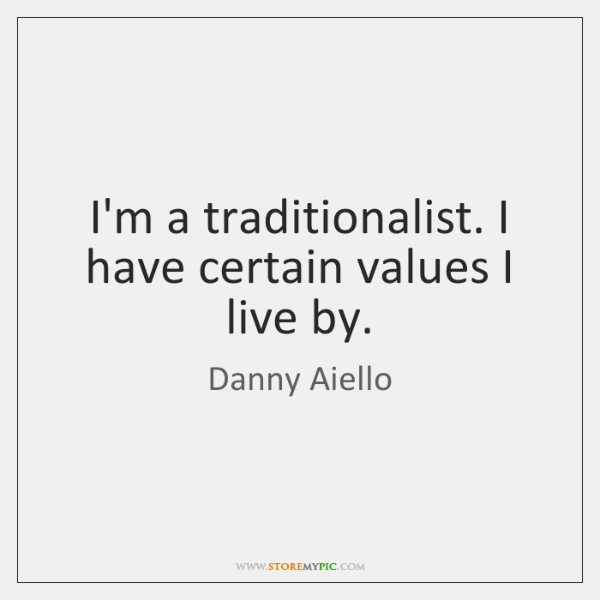 I'm a traditionalist. I have certain values I live by.