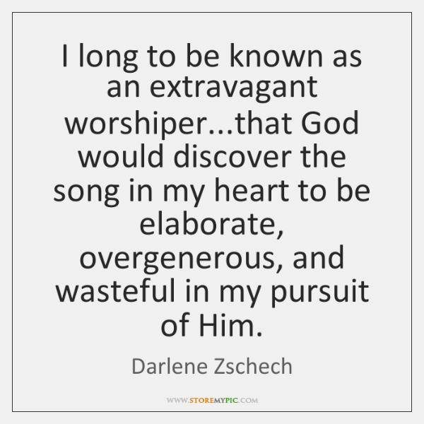 I long to be known as an extravagant worshiper...that God would ...