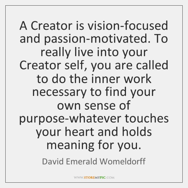 A Creator is vision-focused and passion-motivated. To really live into your Creator ...