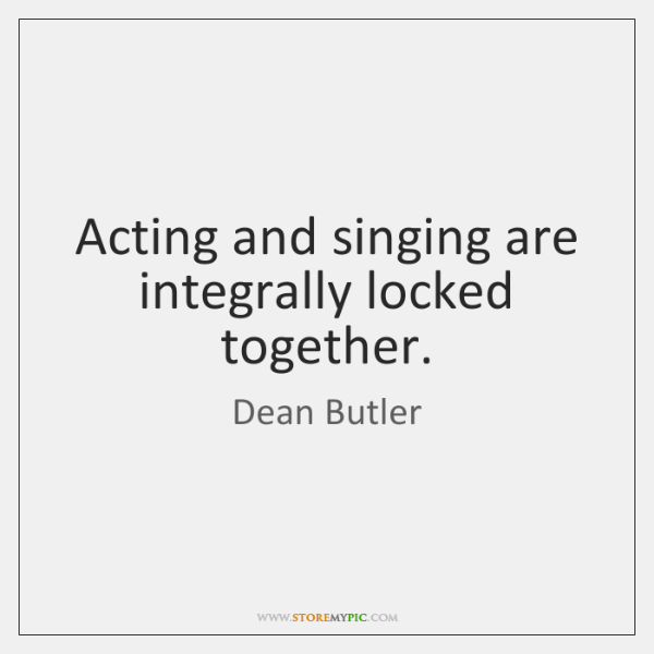 Acting and singing are integrally locked together.