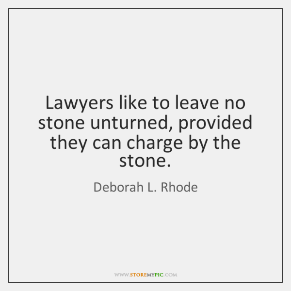 Lawyers like to leave no stone unturned, provided they can charge by ...