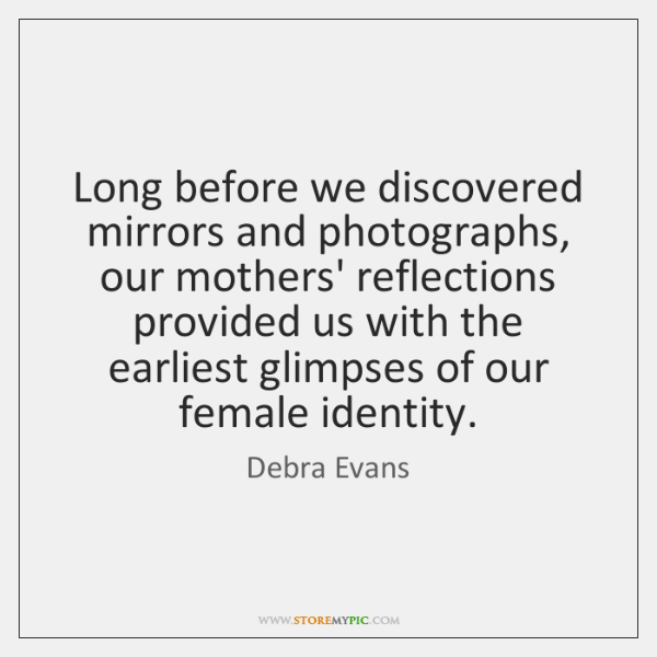Long before we discovered mirrors and photographs, our mothers' reflections provided us ...