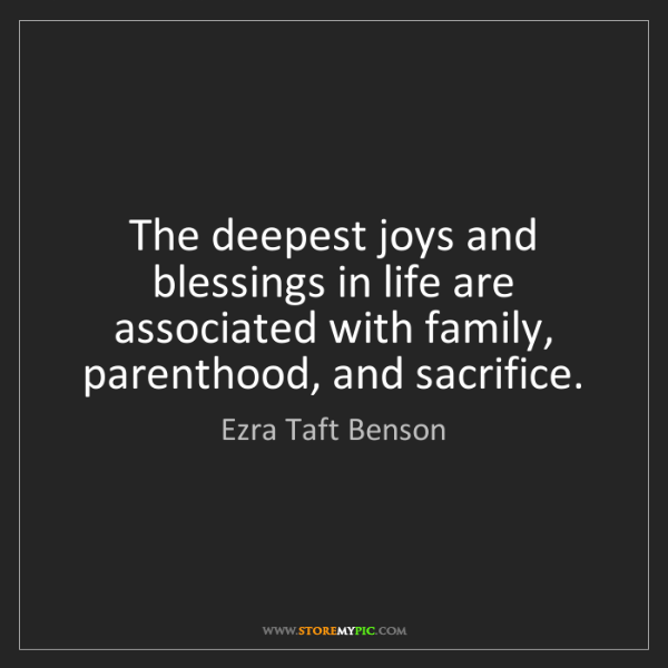 Ezra Taft Benson: The deepest joys and blessings in life are associated...