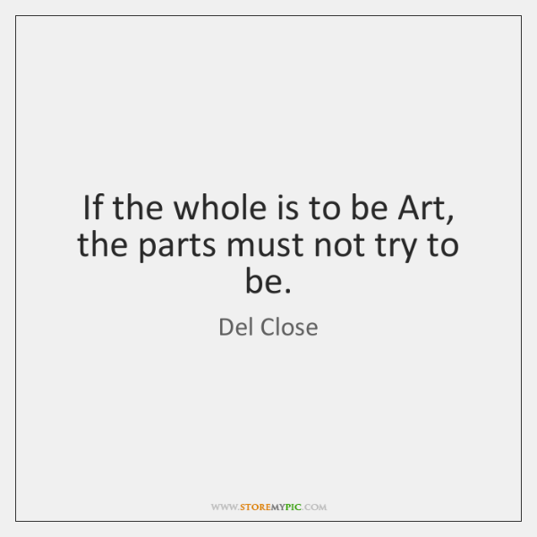 If the whole is to be Art, the parts must not try ...