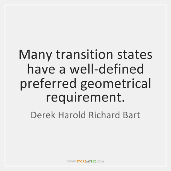 Many transition states have a well-defined preferred geometrical requirement.