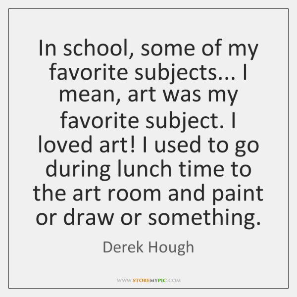 In school, some of my favorite subjects... I mean, art was my ...