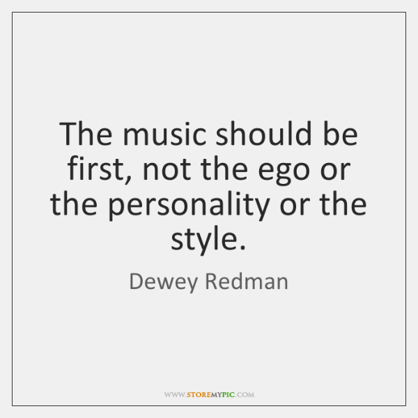 The music should be first, not the ego or the personality or ...