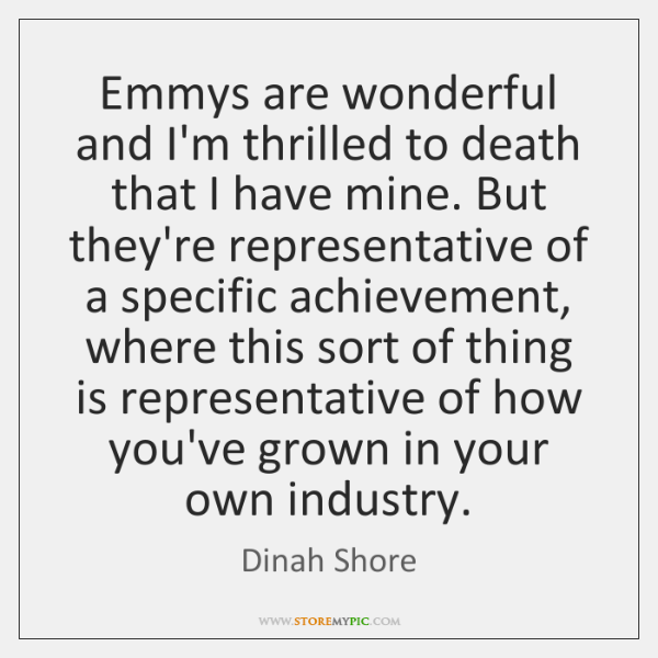 Emmys are wonderful and I'm thrilled to death that I have mine. ...