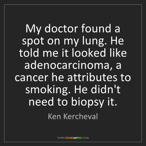 Ken Kercheval: My doctor found a spot on my lung. He told me it looked...