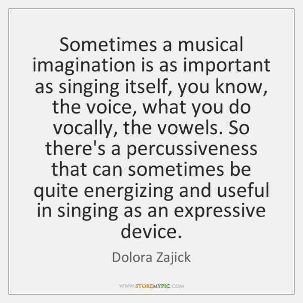 Sometimes a musical imagination is as important as singing itself, you know, ...