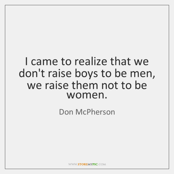 I came to realize that we don't raise boys to be men, ...