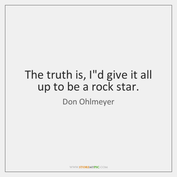The truth is, I'd give it all up to be a rock ...