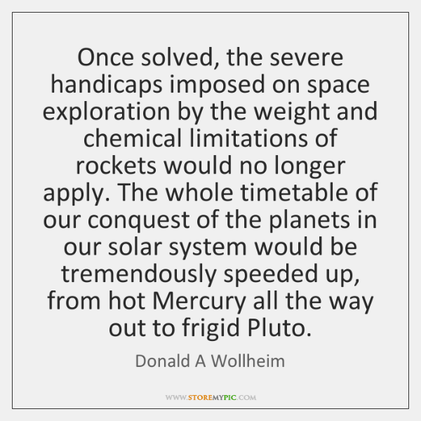 Once solved, the severe handicaps imposed on space exploration by the weight ...