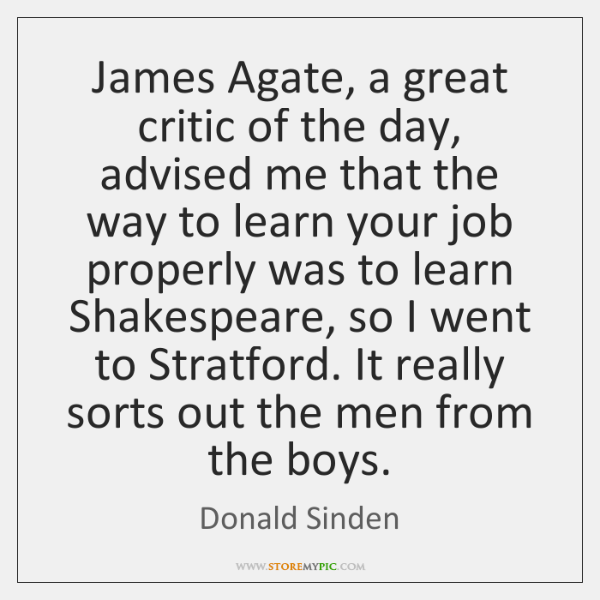 James Agate, a great critic of the day, advised me that the ...