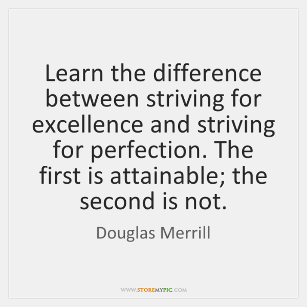 Learn the difference between striving for excellence and striving for perfection. The ...