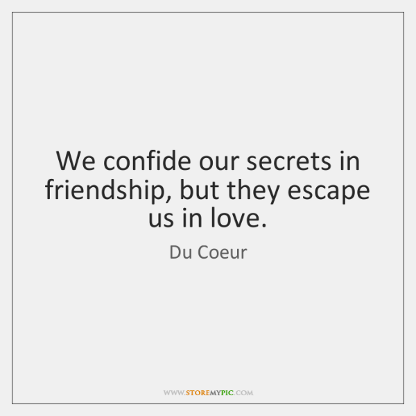 We confide our secrets in friendship, but they escape us in love.