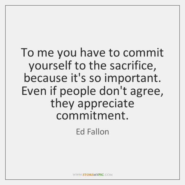 To me you have to commit yourself to the sacrifice, because it's ...
