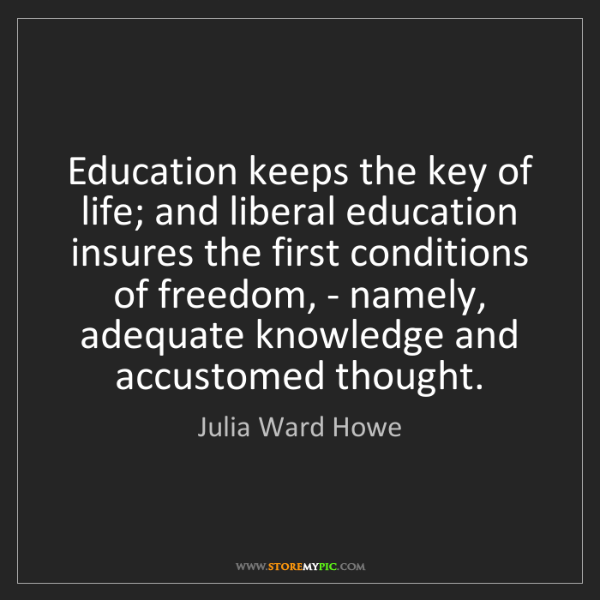 Julia Ward Howe: Education keeps the key of life; and liberal education...