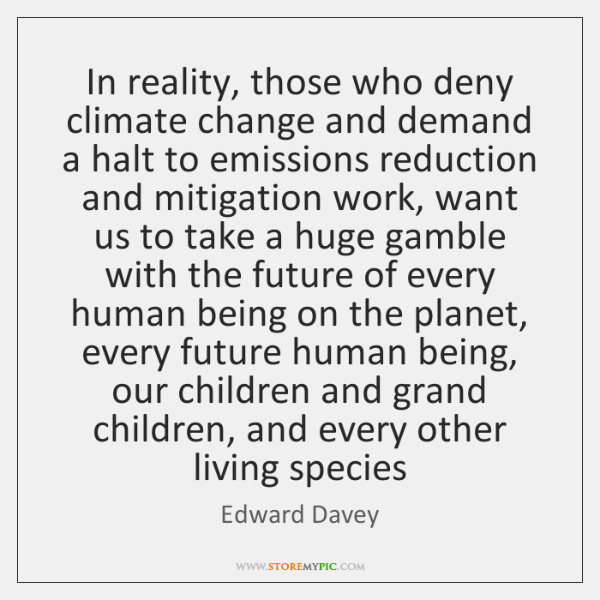 In reality, those who deny climate change and demand a halt to ...