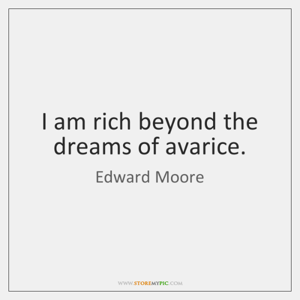 I am rich beyond the dreams of avarice.