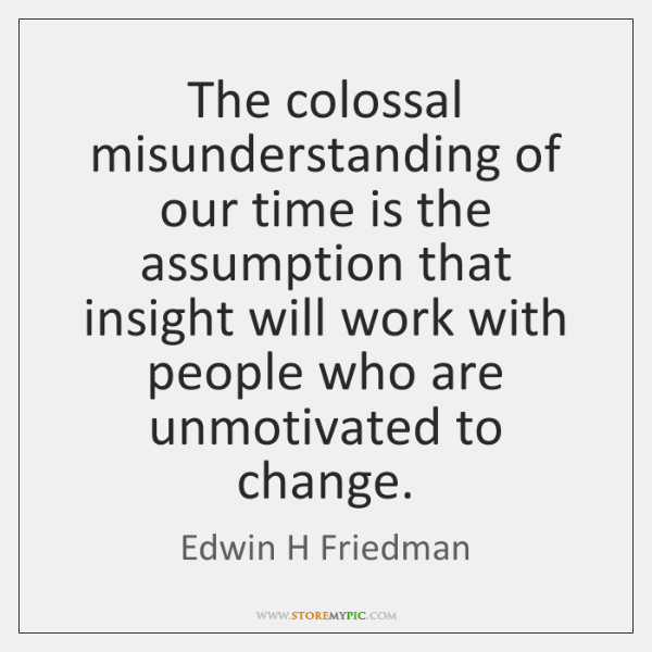 The colossal misunderstanding of our time is the assumption that insight will ...