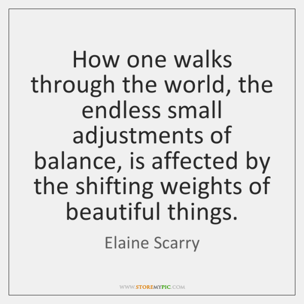 How one walks through the world, the endless small adjustments of balance, ...