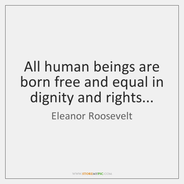 All human beings are born free and equal in dignity and rights...