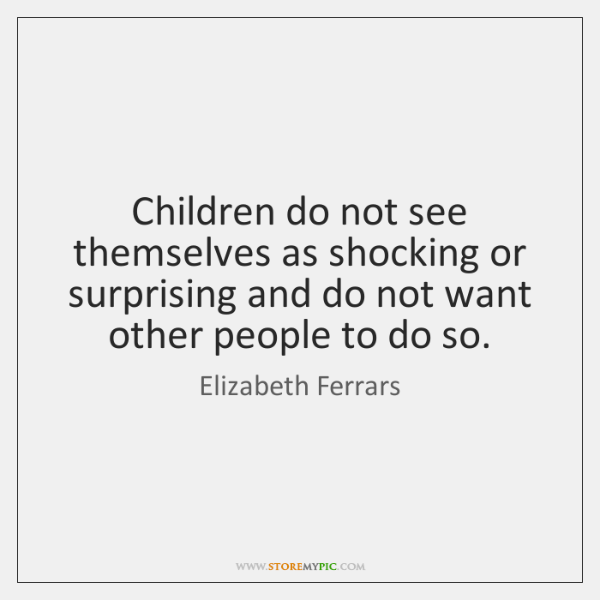 Children do not see themselves as shocking or surprising and do not ...