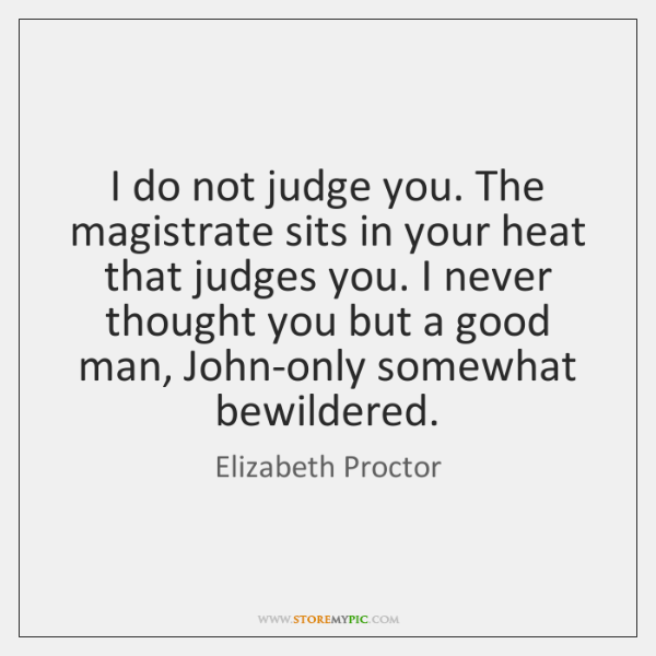 I do not judge you. The magistrate sits in your heat that ...