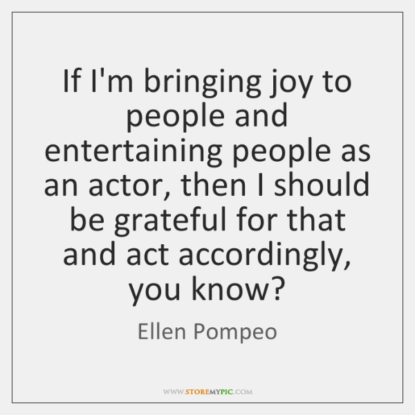 If I'm bringing joy to people and entertaining people as an actor, ...