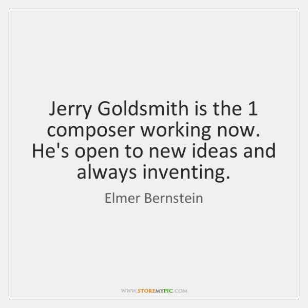 Jerry Goldsmith is the 1 composer working now. He's open to new ideas ...