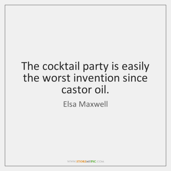 The cocktail party is easily the worst invention since castor oil.