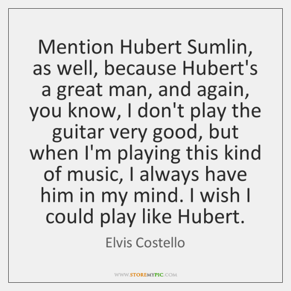 Mention Hubert Sumlin, as well, because Hubert's a great man, and again, ...