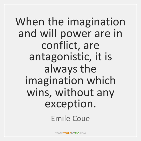 When the imagination and will power are in conflict, are antagonistic, it ...