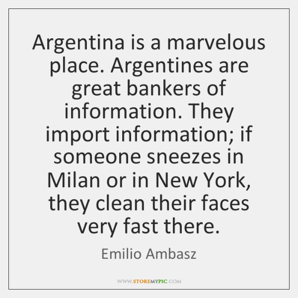 Argentina is a marvelous place. Argentines are great bankers of information. They ...