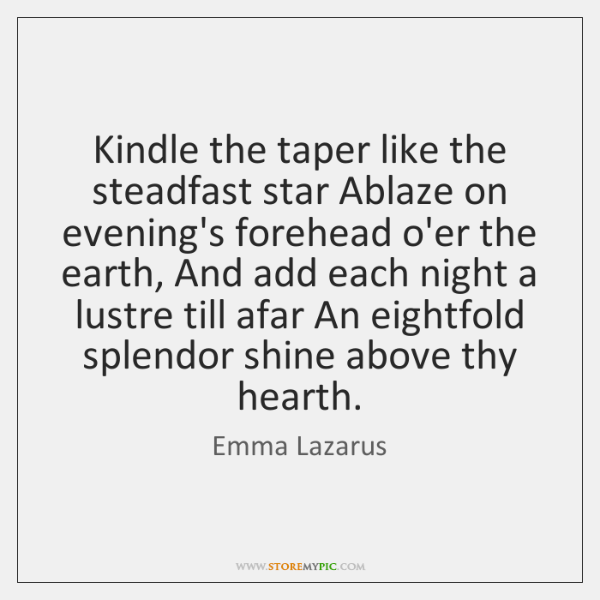 Kindle the taper like the steadfast star Ablaze on evening's forehead o'er ...