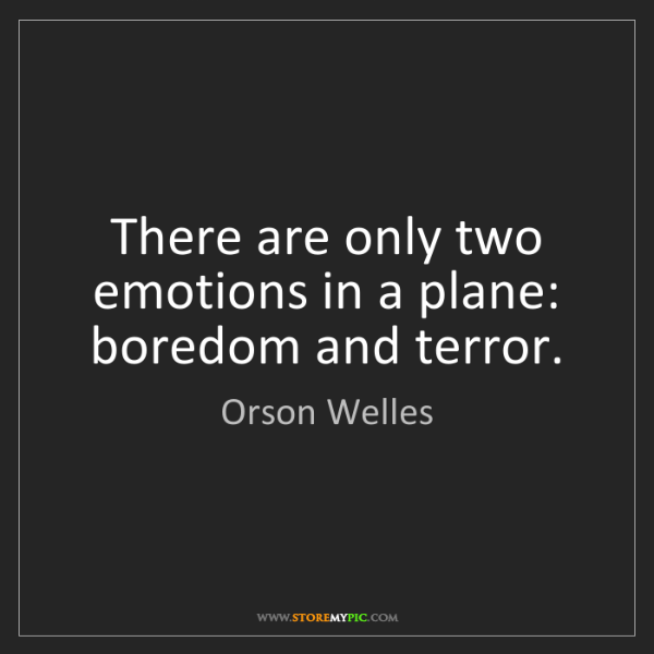 Orson Welles: There are only two emotions in a plane: boredom and terror.