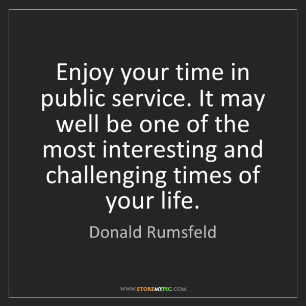 Donald Rumsfeld: Enjoy your time in public service. It may well be one...