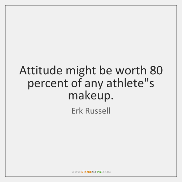 Attitude might be worth 80 percent of any athlete's makeup.